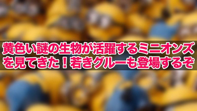 黄色い謎の生物が活躍するミニオンズを見てきた!